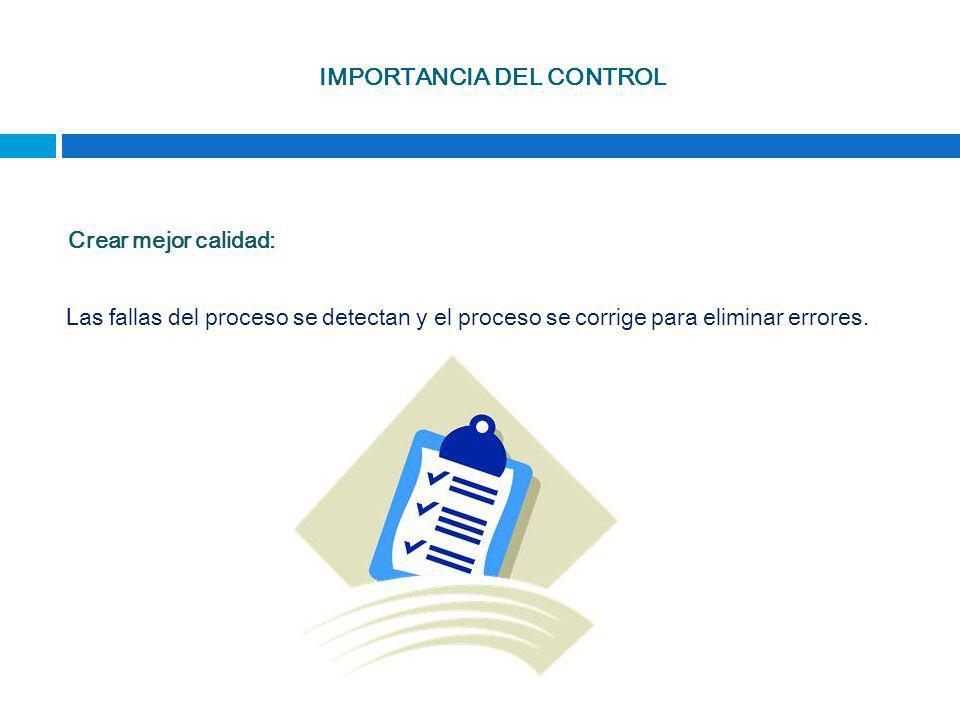 IMPORTANCIA DEL CONTROL Crear mejor calidad: Las fallas del proceso se detectan y el proceso se corrige para eliminar errores.