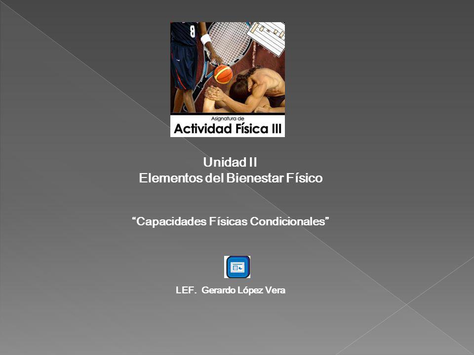 Unidad II Elementos del Bienestar Físico Capacidades Físicas Condicionales LEF. Gerardo López Vera