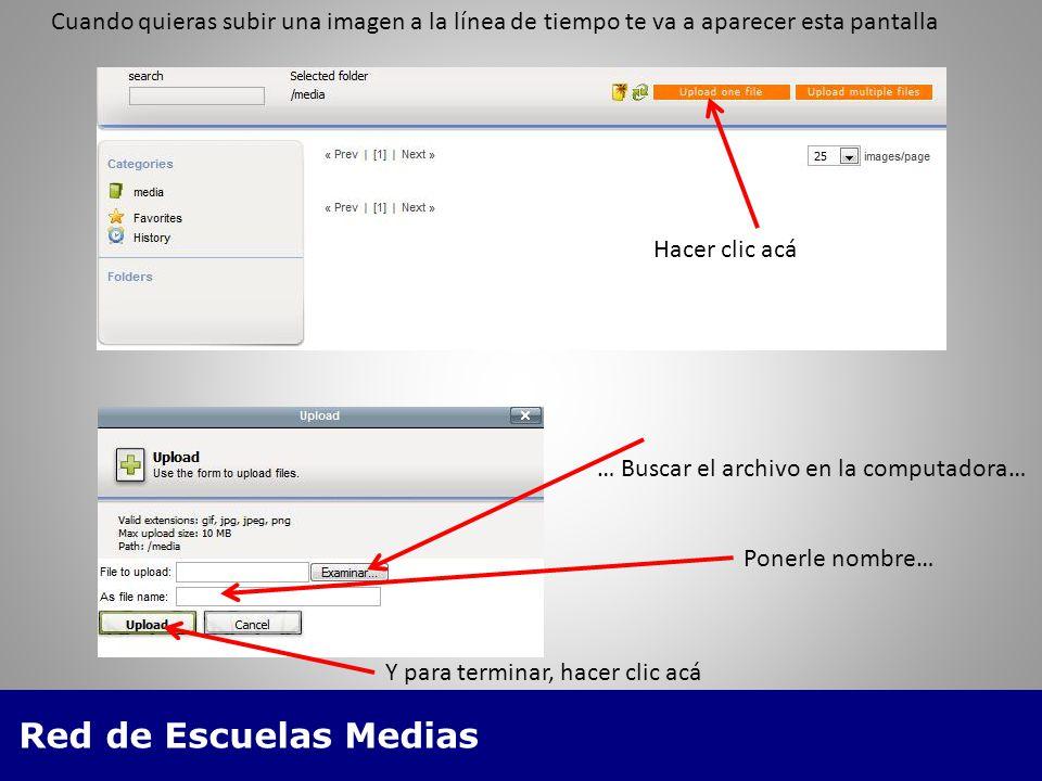 Red de Escuelas Medias Cuando quieras subir una imagen a la línea de tiempo te va a aparecer esta pantalla Hacer clic acá … Buscar el archivo en la computadora… Ponerle nombre… Y para terminar, hacer clic acá