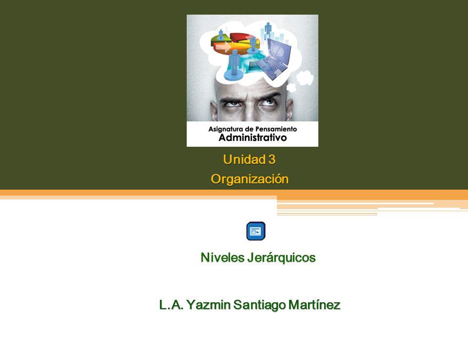 Unidad 3 Organización L.A. Yazmin Santiago Martínez Niveles Jerárquicos