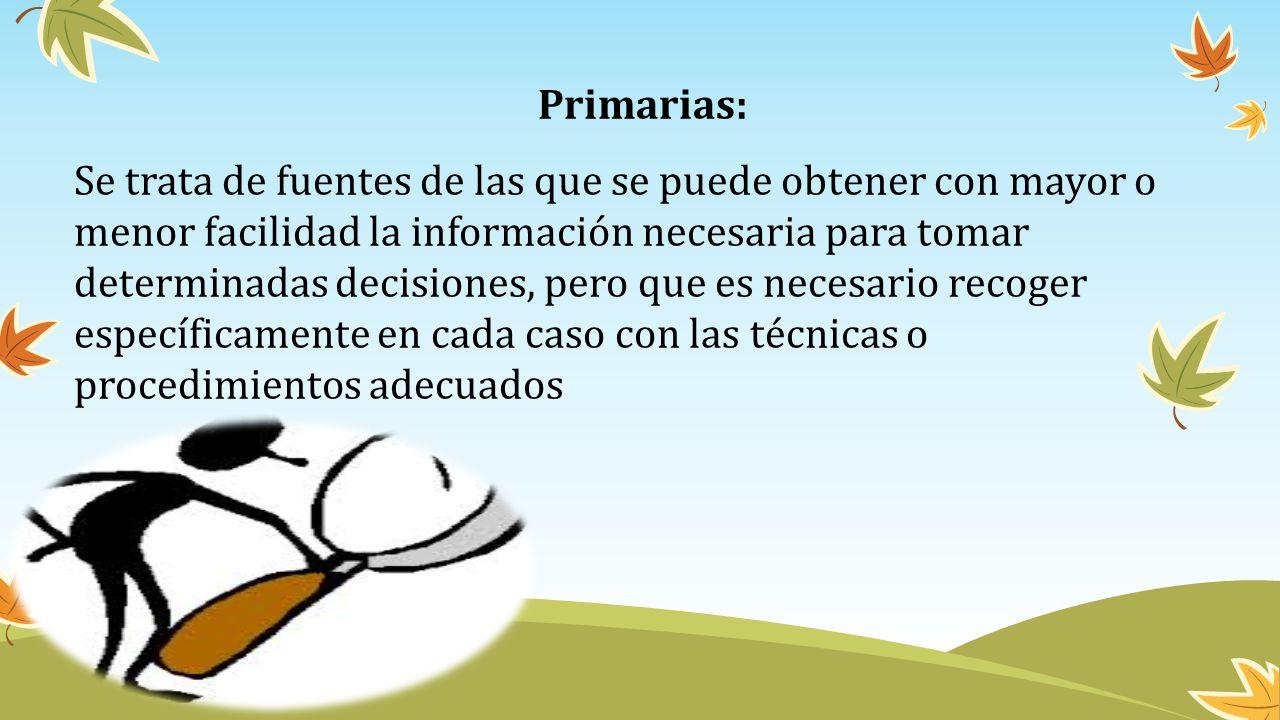 Primarias: Se trata de fuentes de las que se puede obtener con mayor o menor facilidad la información necesaria para tomar determinadas decisiones, pe