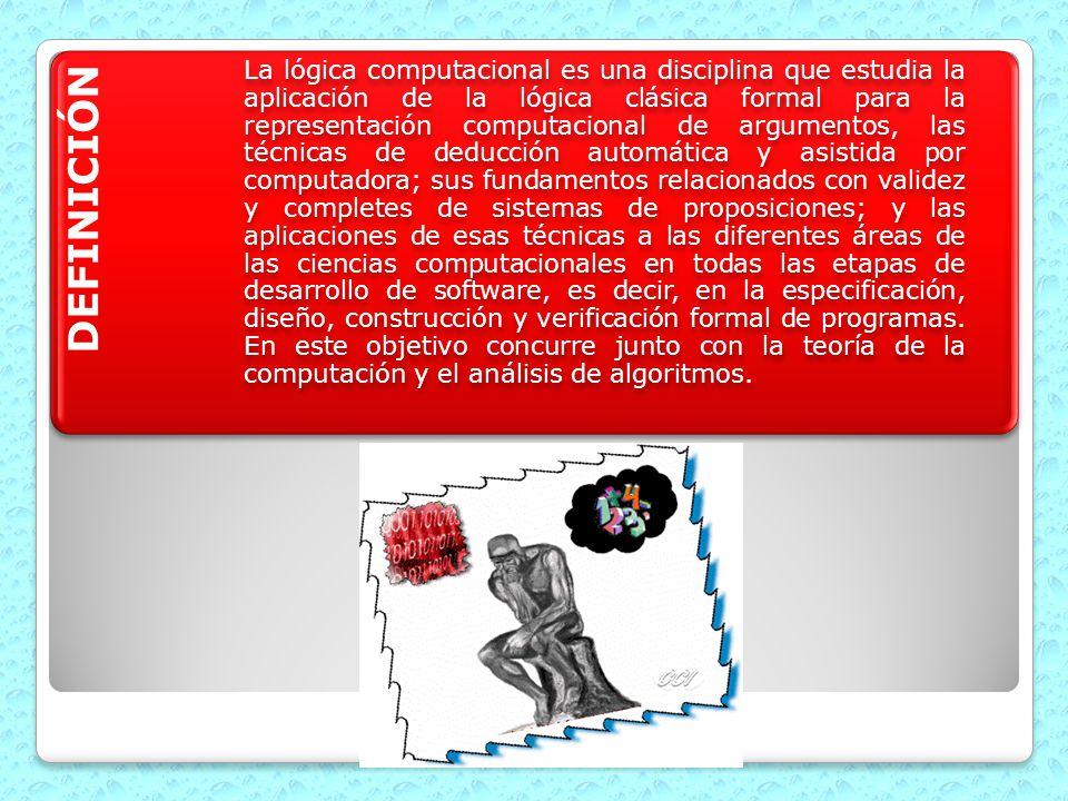 DEFINICIÓN La lógica computacional es una disciplina que estudia la aplicación de la lógica clásica formal para la representación computacional de arg
