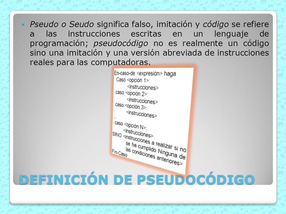 DEFINICIÓN DE PSEUDOCÓDIGO Pseudo o Seudo significa falso, imitación y código se refiere a las instrucciones escritas en un lenguaje de programación;