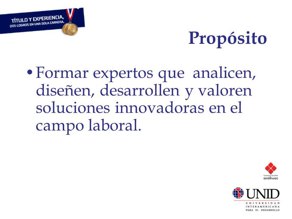 Propósito Formar expertos que analicen, diseñen, desarrollen y valoren soluciones innovadoras en el campo laboral.