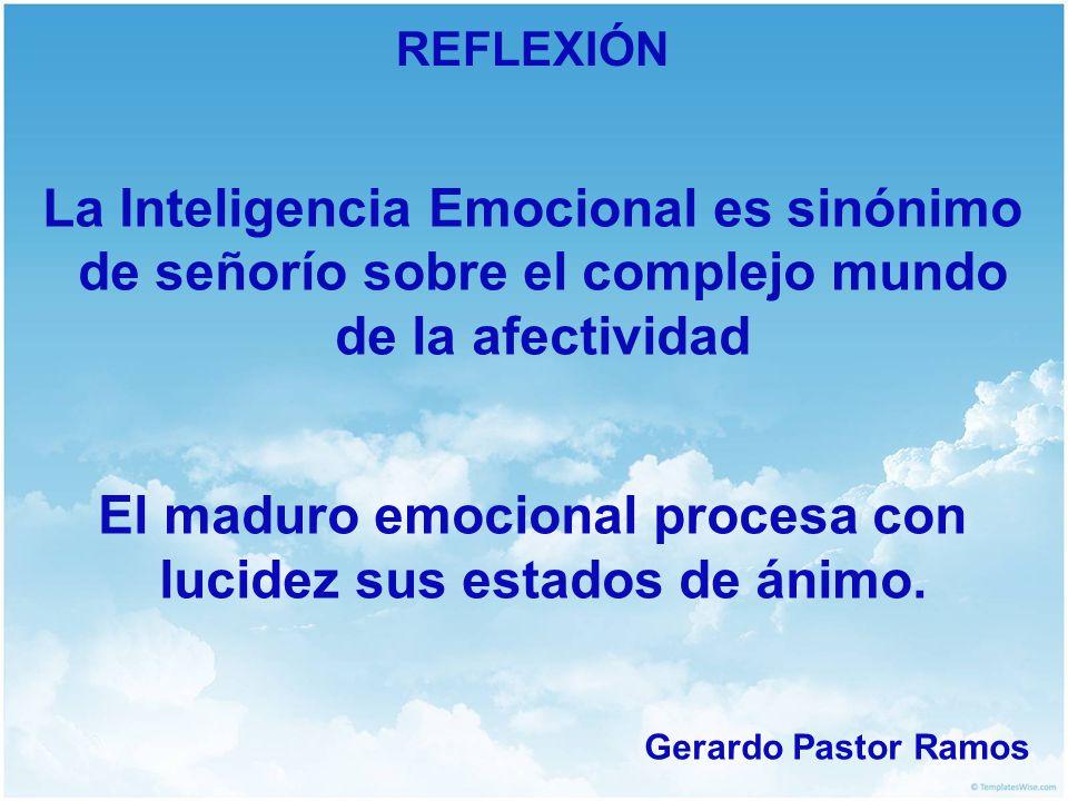 REFLEXIÓN La Inteligencia Emocional es sinónimo de señorío sobre el complejo mundo de la afectividad El maduro emocional procesa con lucidez sus estad
