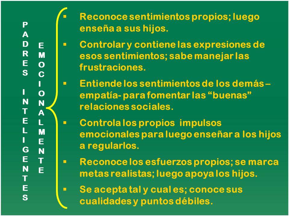 PADRESINTELIGENTESPADRESINTELIGENTES EMOCIONALMENTEEMOCIONALMENTE Reconoce sentimientos propios; luego enseña a sus hijos. Controlar y contiene las ex