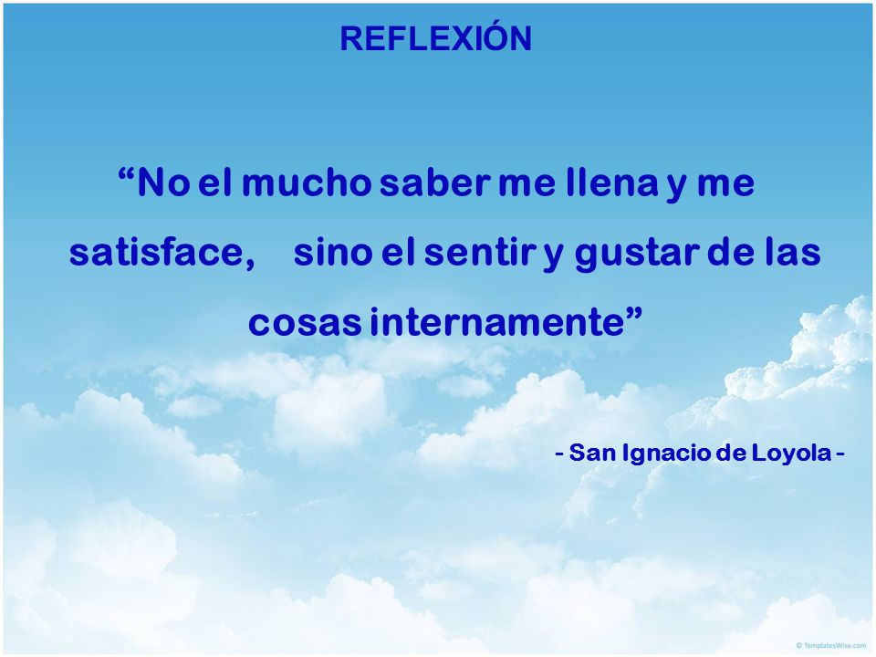 REFLEXIÓN No el mucho saber me llena y me satisface, sino el sentir y gustar de las cosas internamente - San Ignacio de Loyola -