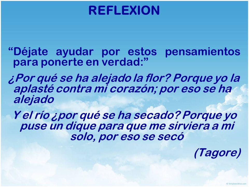 REFLEXION Déjate ayudar por estos pensamientos para ponerte en verdad: ¿Por qué se ha alejado la flor? Porque yo la aplasté contra mi corazón; por eso