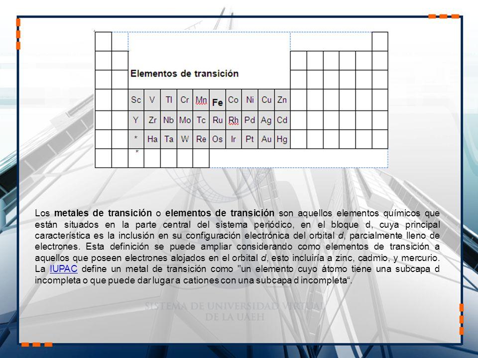 Los metales de transición o elementos de transición son aquellos elementos químicos que están situados en la parte central del sistema periódico, en el bloque d, cuya principal característica es la inclusión en su configuración electrónica del orbital d, parcialmente lleno de electrones.