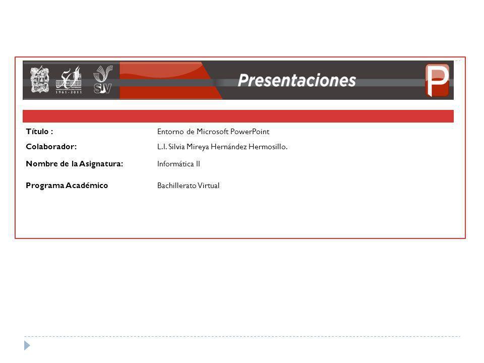 Título :Entorno de Microsoft PowerPoint Colaborador:L.I. Silvia Mireya Hernández Hermosillo. Nombre de la Asignatura:Informática II Programa Académico