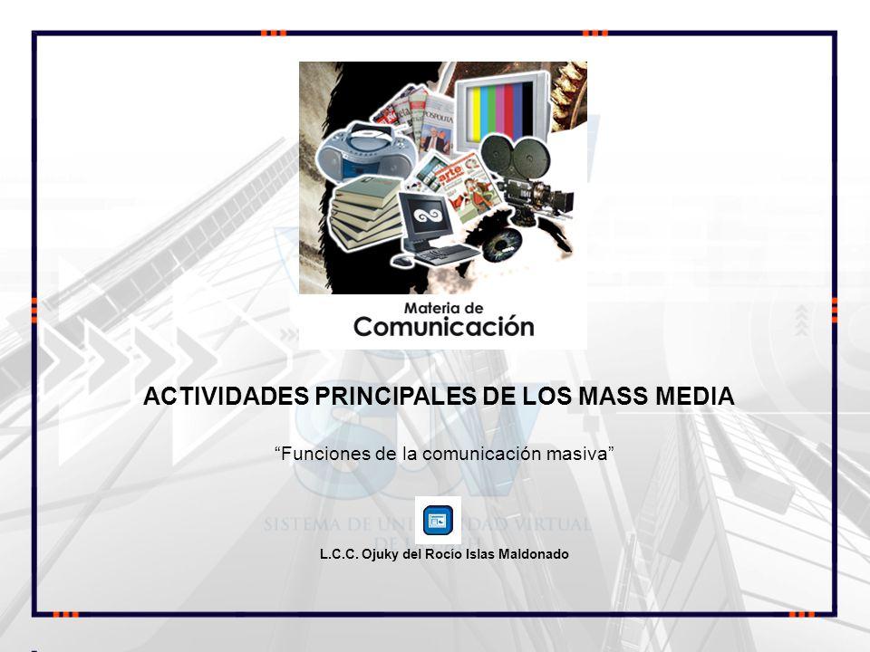 Funciones de la comunicación masiva L.C.C. Ojuky del Rocío Islas Maldonado ACTIVIDADES PRINCIPALES DE LOS MASS MEDIA COMUNICACIÓN