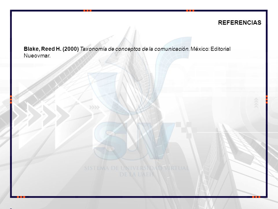 REFERENCIAS Blake, Reed H. (2000) Taxonomía de conceptos de la comunicación. México: Editorial Nueovmar.
