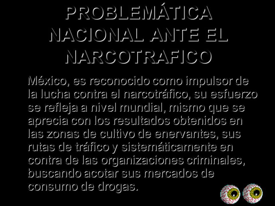 PROBLEMÁTICA NACIONAL ANTE EL NARCOTRAFICO México, es reconocido como impulsor de la lucha contra el narcotráfico, su esfuerzo se refleja a nivel mund