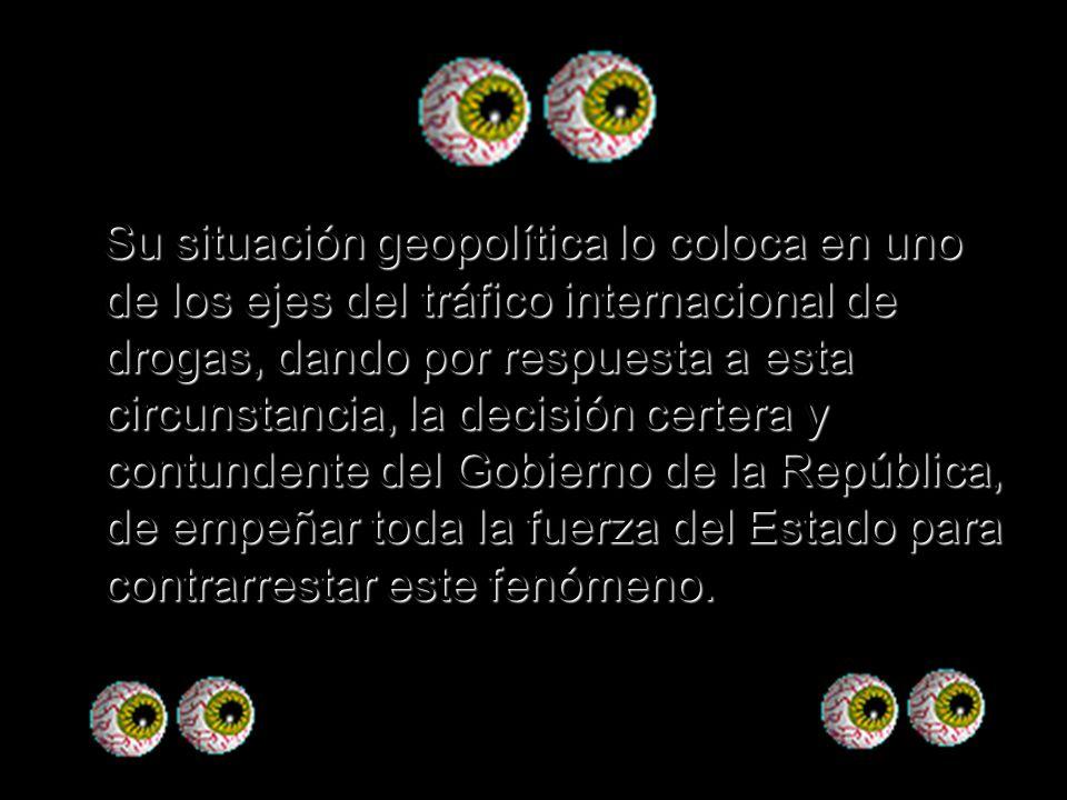 Su situación geopolítica lo coloca en uno de los ejes del tráfico internacional de drogas, dando por respuesta a esta circunstancia, la decisión certe