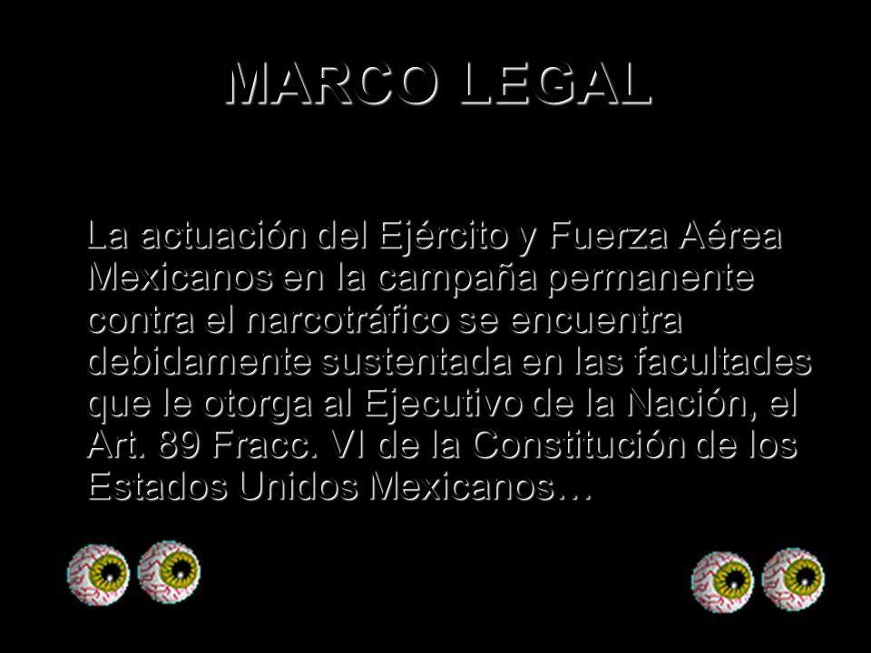 MARCO LEGAL La actuación del Ejército y Fuerza Aérea Mexicanos en la campaña permanente contra el narcotráfico se encuentra debidamente sustentada en