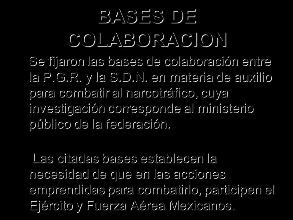 BASES DE COLABORACION Se fijaron las bases de colaboración entre la P.G.R. y la S.D.N. en materia de auxilio para combatir al narcotráfico, cuya inves