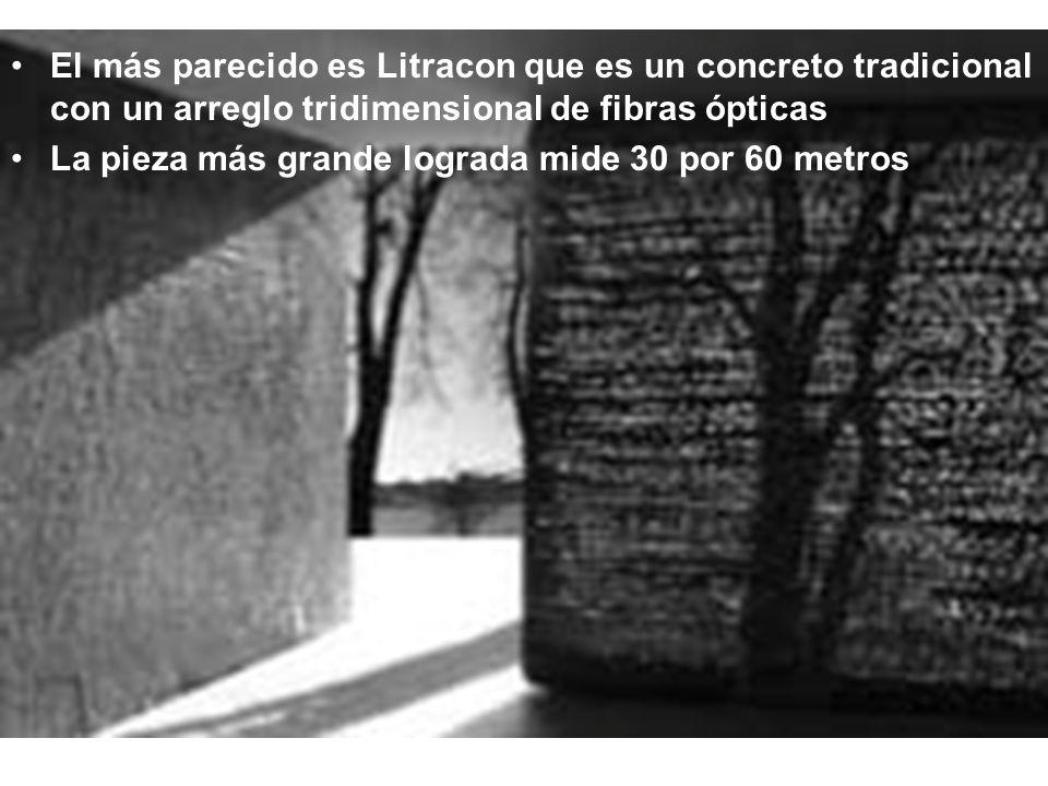 El más parecido es Litracon que es un concreto tradicional con un arreglo tridimensional de fibras ópticas La pieza más grande lograda mide 30 por 60