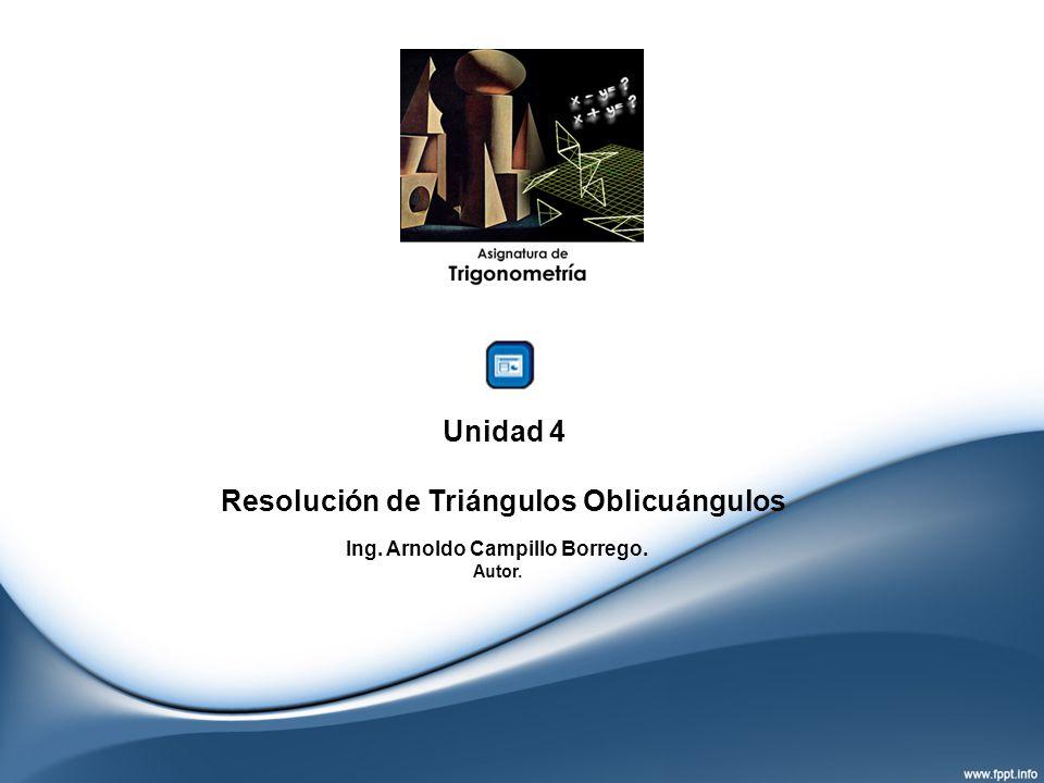 Unidad 4 Resolución de Triángulos Oblicuángulos Ing. Arnoldo Campillo Borrego. Autor.