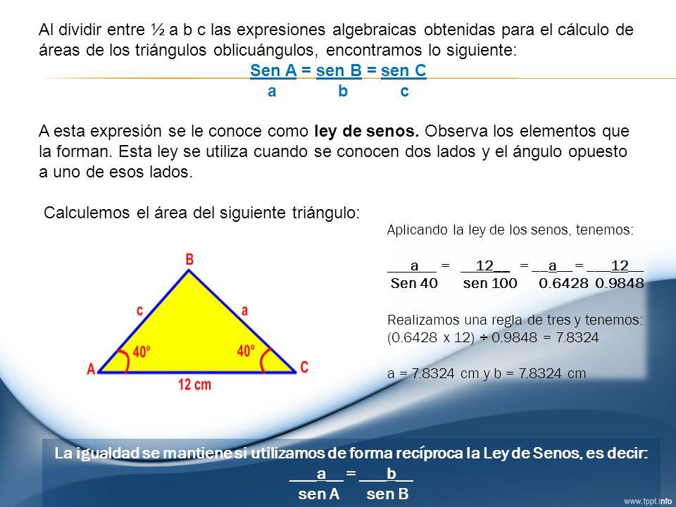 Al dividir entre ½ a b c las expresiones algebraicas obtenidas para el cálculo de áreas de los triángulos oblicuángulos, encontramos lo siguiente: Sen
