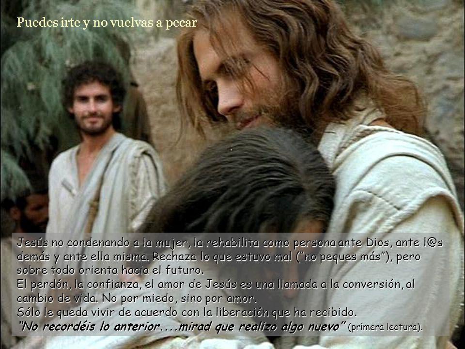 Entonces Jesús añadió: Tampoco yo te condeno. Nadie puede condenar a nadie, y el único que puede hacerlo, que es Dios, perdona siempre. ¿Nos asusta te