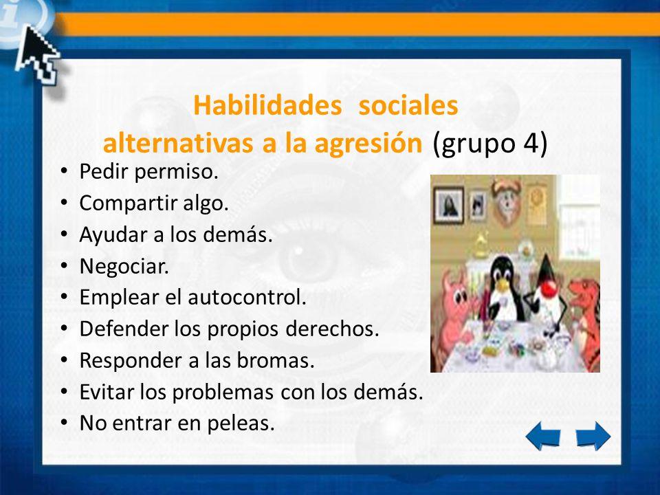 Habilidades sociales alternativas a la agresión (grupo 4) Pedir permiso. Compartir algo. Ayudar a los demás. Negociar. Emplear el autocontrol. Defende