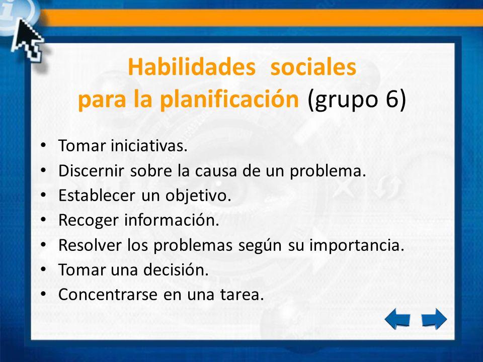 Habilidades sociales para la planificación (grupo 6) Tomar iniciativas. Discernir sobre la causa de un problema. Establecer un objetivo. Recoger infor