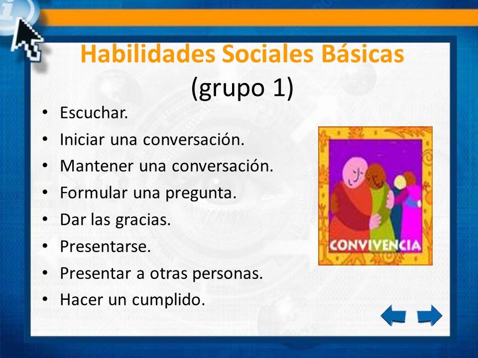 Habilidades Sociales Básicas (grupo 1) Escuchar. Iniciar una conversación. Mantener una conversación. Formular una pregunta. Dar las gracias. Presenta