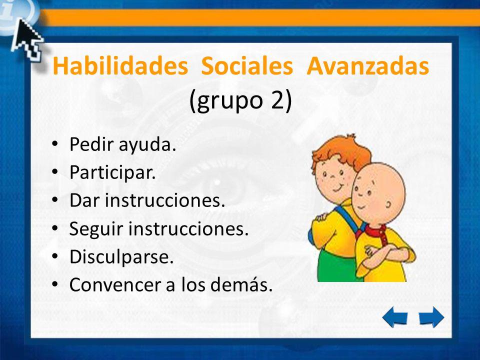 Habilidades Sociales Avanzadas (grupo 2) Pedir ayuda. Participar. Dar instrucciones. Seguir instrucciones. Disculparse. Convencer a los demás.
