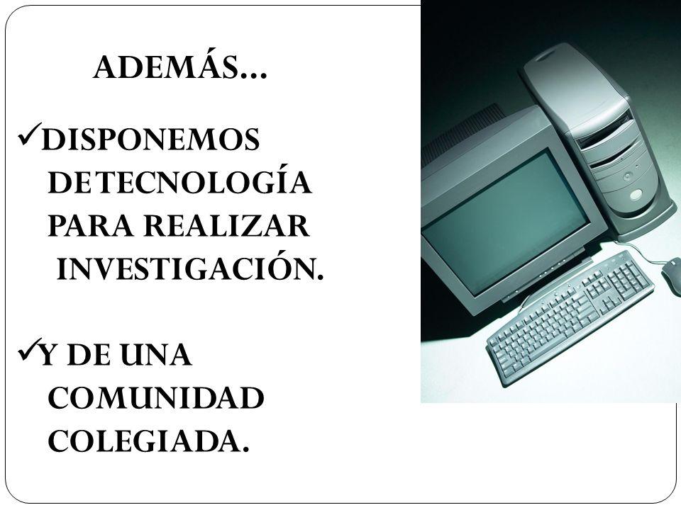 ADEMÁS... DISPONEMOS DE TECNOLOGÍA PARA REALIZAR INVESTIGACIÓN. Y DE UNA COMUNIDAD COLEGIADA.