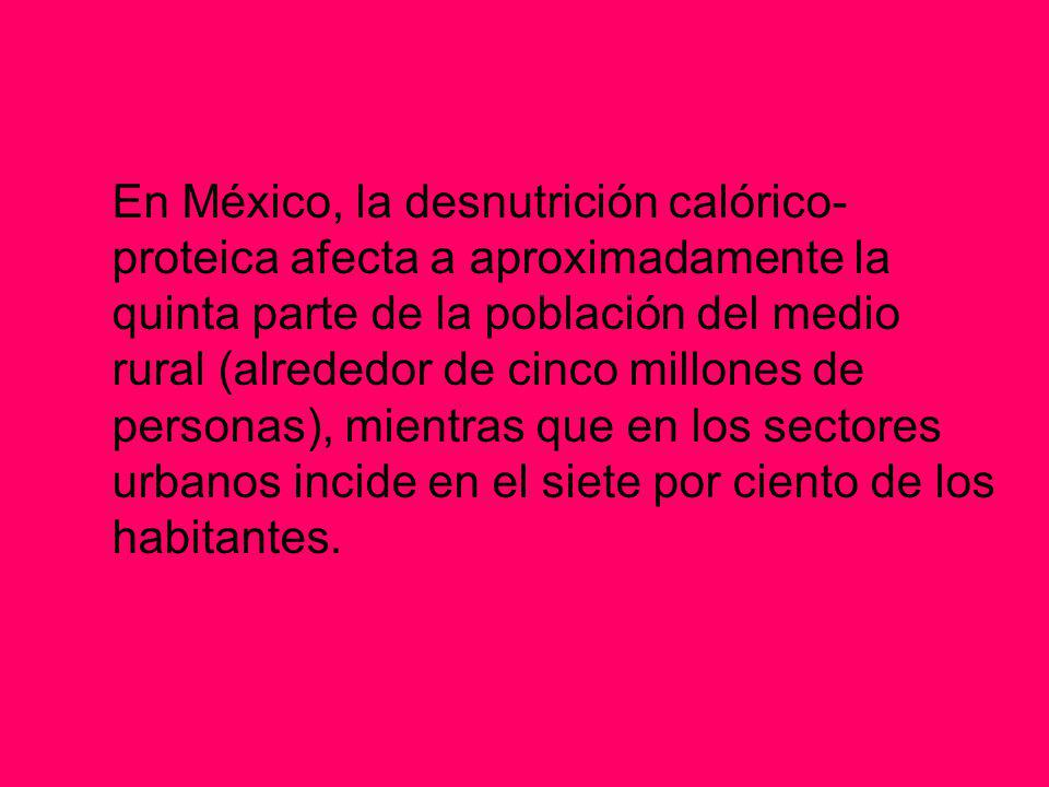 En México, la desnutrición calórico- proteica afecta a aproximadamente la quinta parte de la población del medio rural (alrededor de cinco millones de