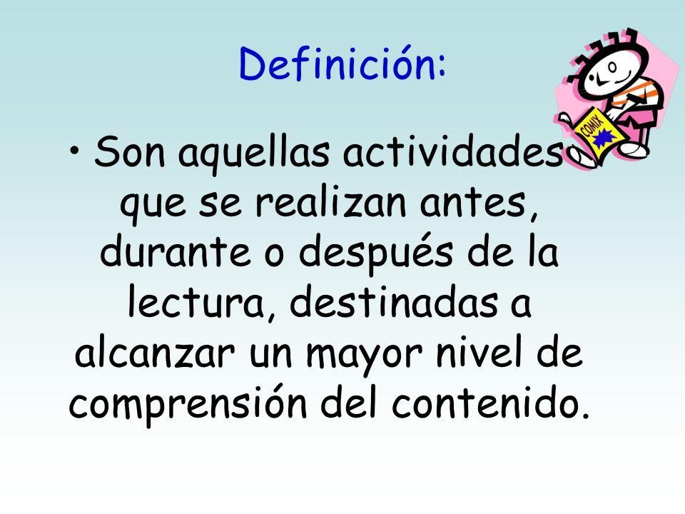 Definición: Son aquellas actividades que se realizan antes, durante o después de la lectura, destinadas a alcanzar un mayor nivel de comprensión del contenido.