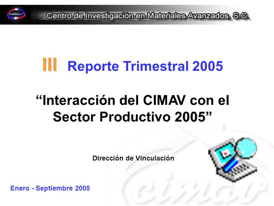 III III Reporte Trimestral 2005 2005 Interacción del CIMAV con el Sector Productivo 2005 Dirección de Vinculación Enero - Septiembre 2005