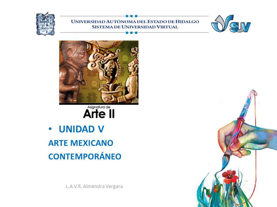 UNIDAD V ARTE MEXICANO CONTEMPORÁNEO L.A.V.R. Almendra Vergara