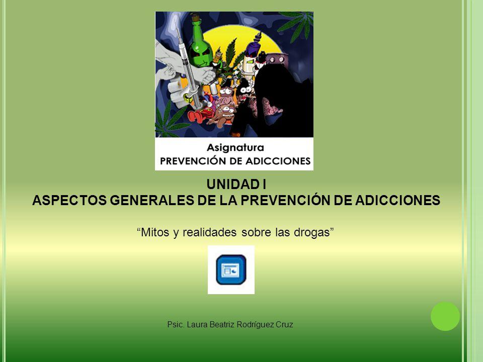 UNIDAD I ASPECTOS GENERALES DE LA PREVENCIÓN DE ADICCIONES Mitos y realidades sobre las drogas Psic.