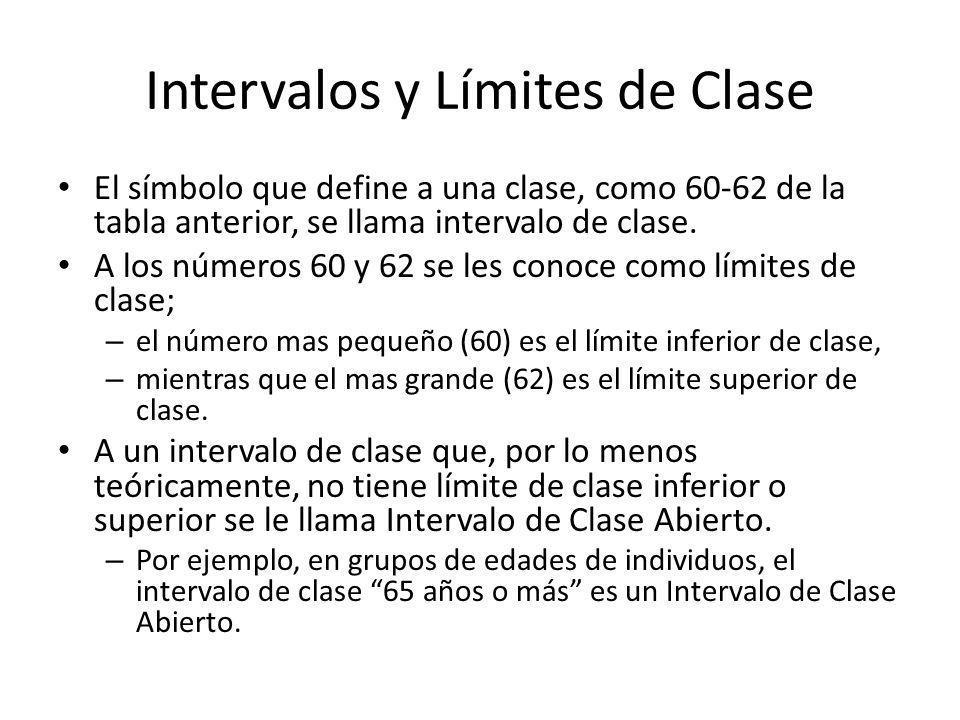 Intervalos y Límites de Clase El símbolo que define a una clase, como 60-62 de la tabla anterior, se llama intervalo de clase. A los números 60 y 62 s