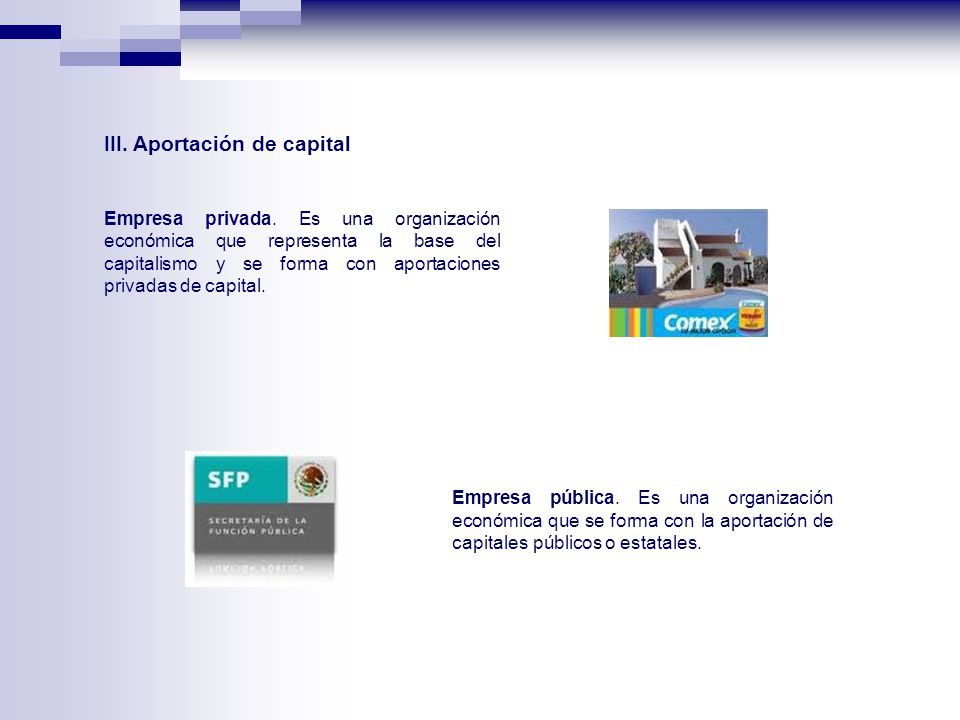 III. Aportación de capital Empresa privada. Es una organización económica que representa la base del capitalismo y se forma con aportaciones privadas