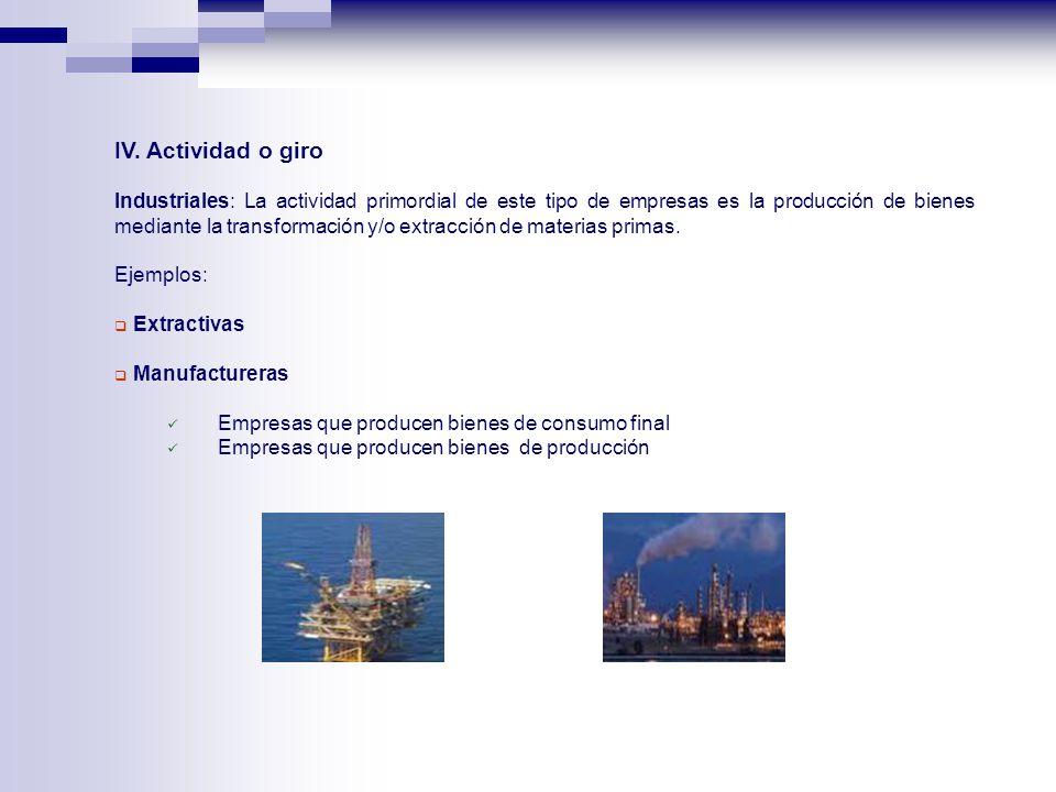 IV. Actividad o giro Industriales: La actividad primordial de este tipo de empresas es la producción de bienes mediante la transformación y/o extracci