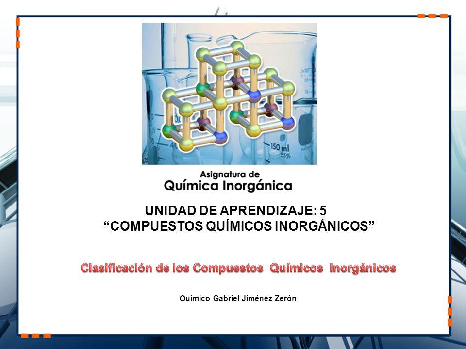 Químico Gabriel Jiménez Zerón UNIDAD DE APRENDIZAJE: 5 COMPUESTOS QUÍMICOS INORGÁNICOS
