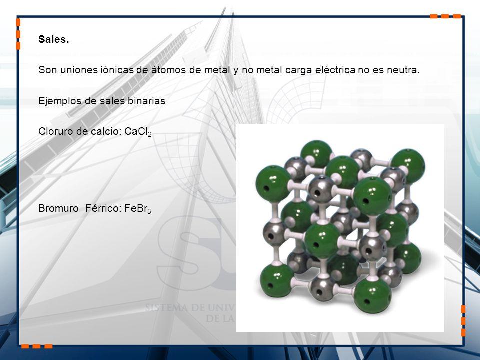 Sales.Son uniones iónicas de átomos de metal y no metal carga eléctrica no es neutra.