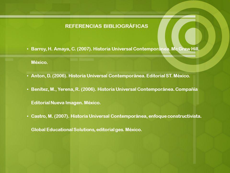 REFERENCIAS BIBLIOGRÁFICAS Barroy, H. Amaya, C. (2007). Historia Universal Contemporánea. Mc Graw Hill. México. Anton, D. (2006). Historia Universal C