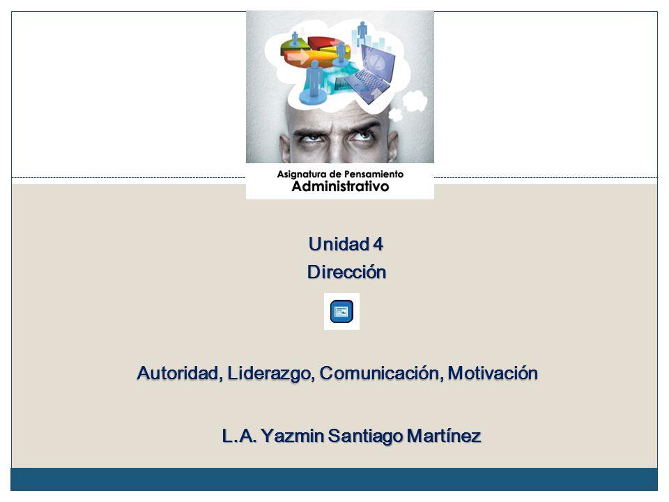 Unidad 4 Dirección Autoridad, Liderazgo, Comunicación, Motivación L.A. Yazmin Santiago Martínez