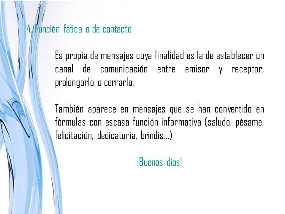 4. Función fática o de contacto Es propia de mensajes cuya finalidad es la de establecer un canal de comunicación entre emisor y receptor, prolongarlo