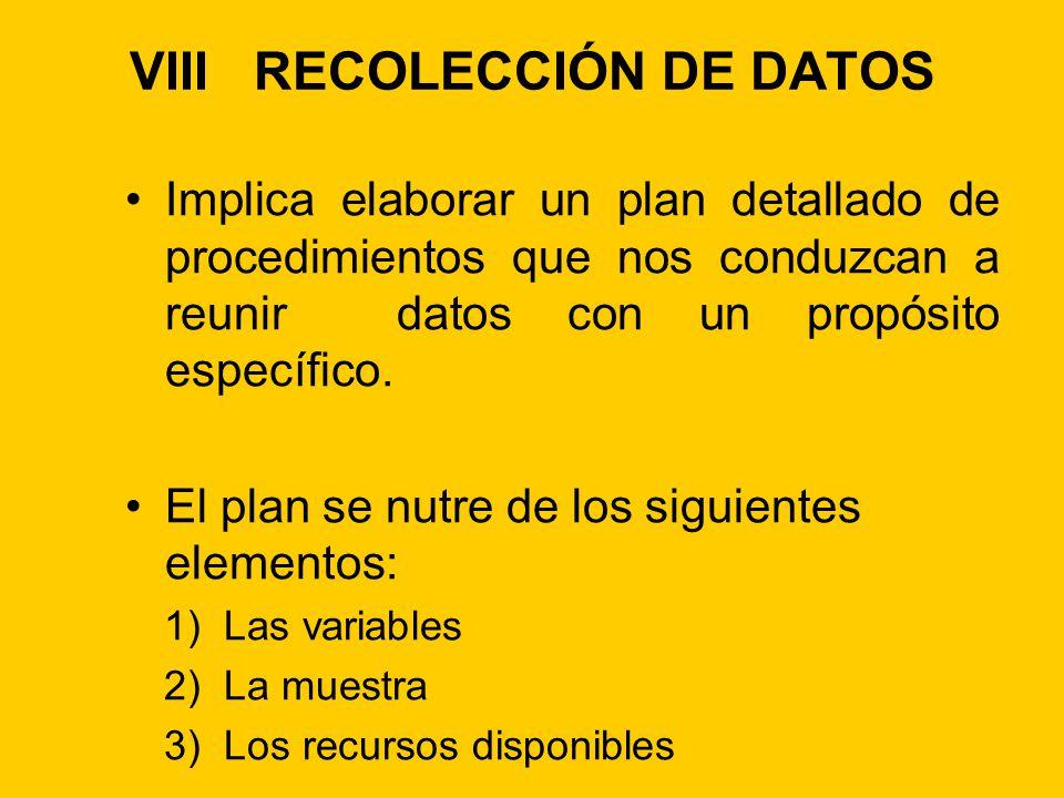 VIII RECOLECCIÓN DE DATOS Implica elaborar un plan detallado de procedimientos que nos conduzcan a reunir datos con un propósito específico. El plan s
