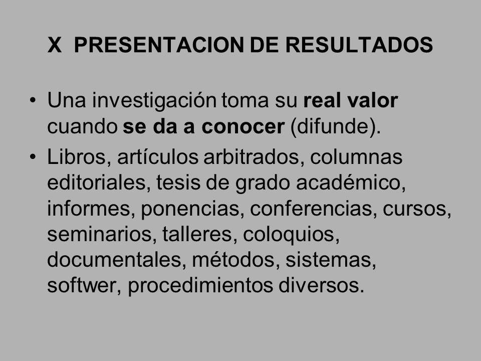 X PRESENTACION DE RESULTADOS Una investigación toma su real valor cuando se da a conocer (difunde). Libros, artículos arbitrados, columnas editoriales