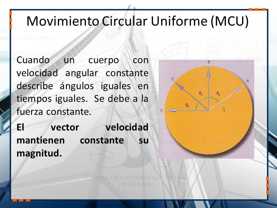 Movimiento Circular Uniforme (MCU) Cuando un cuerpo con velocidad angular constante describe ángulos iguales en tiempos iguales. Se debe a la fuerza c