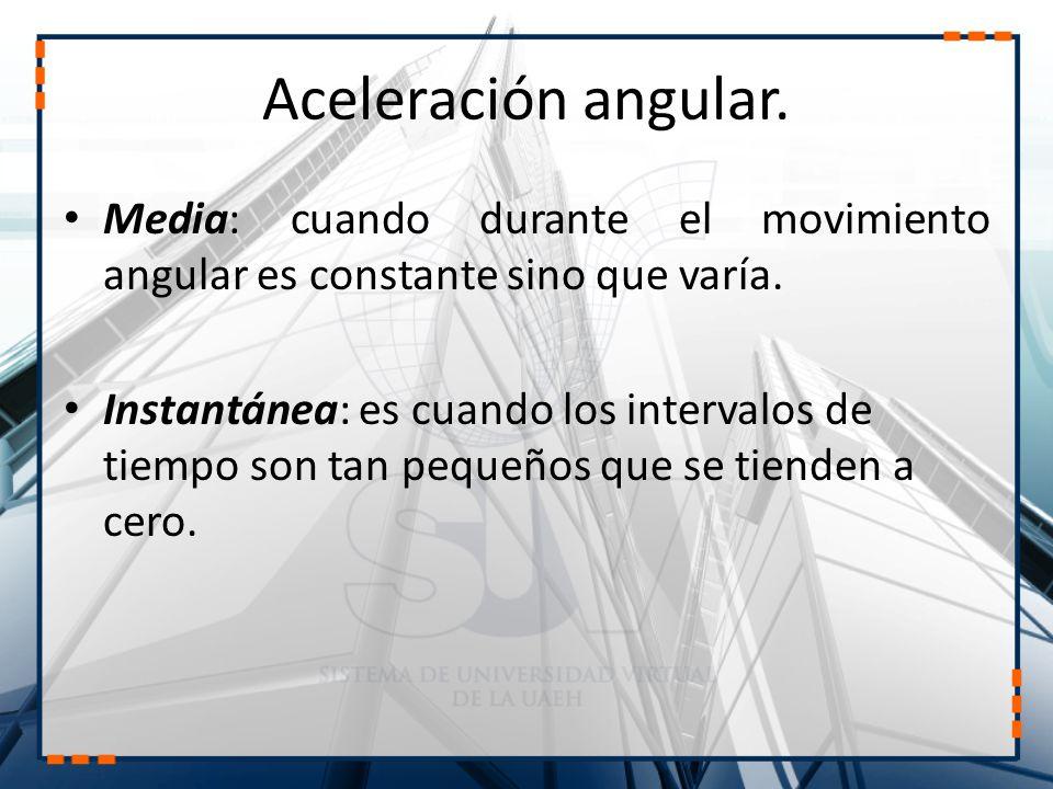Aceleración angular. Media: cuando durante el movimiento angular es constante sino que varía. Instantánea: es cuando los intervalos de tiempo son tan