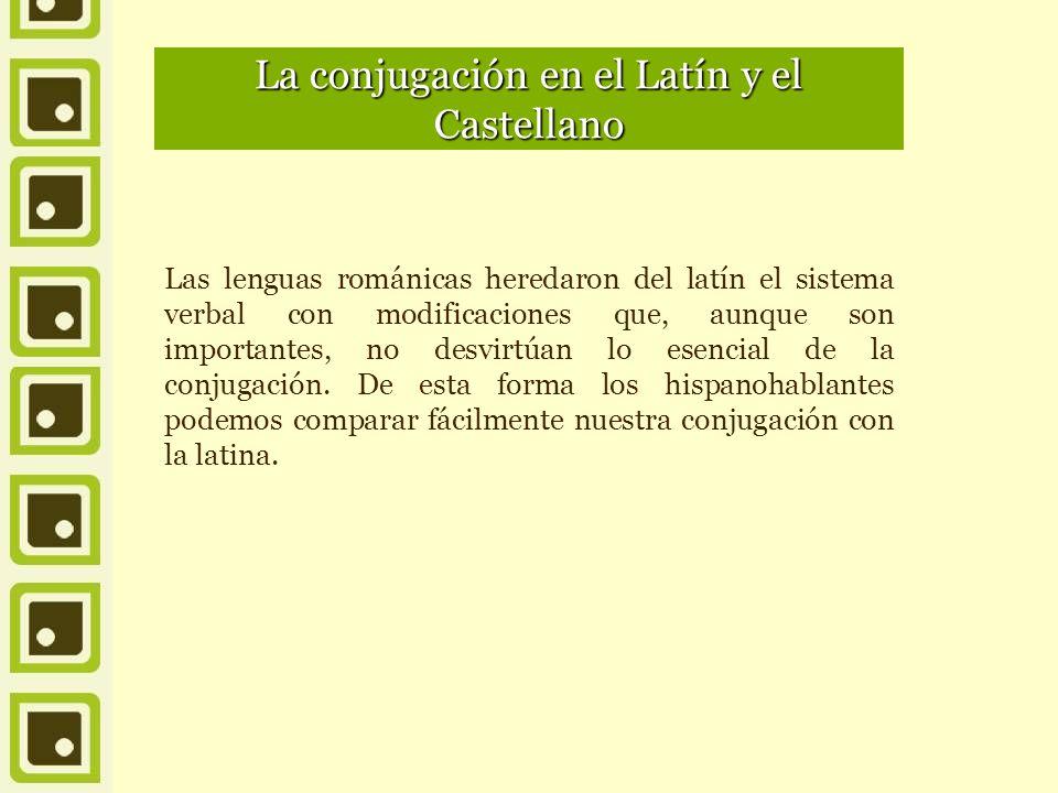 La conjugación en el Latín y el Castellano Las lenguas románicas heredaron del latín el sistema verbal con modificaciones que, aunque son importantes, no desvirtúan lo esencial de la conjugación.
