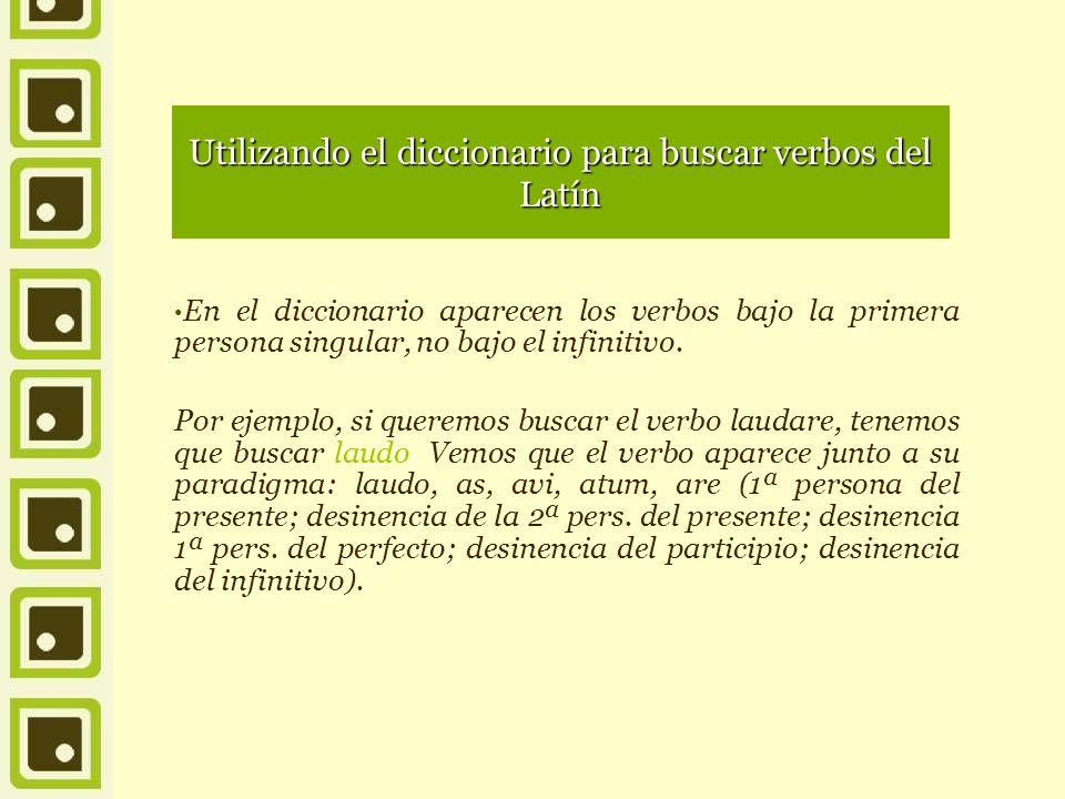 Utilizando el diccionario para buscar verbos del Latín En el diccionario aparecen los verbos bajo la primera persona singular, no bajo el infinitivo.