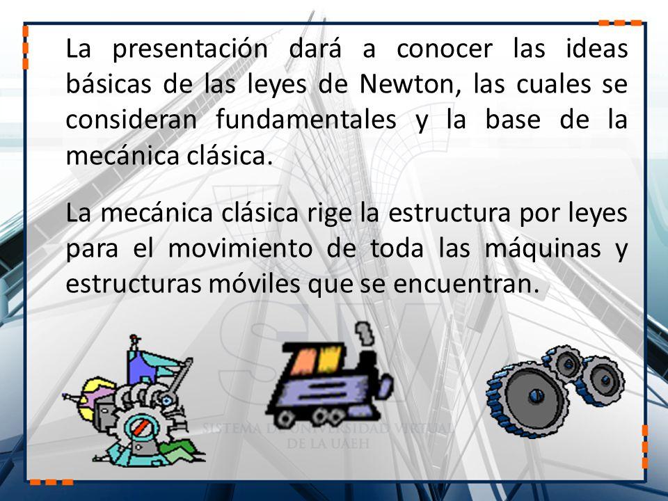 La presentación dará a conocer las ideas básicas de las leyes de Newton, las cuales se consideran fundamentales y la base de la mecánica clásica.