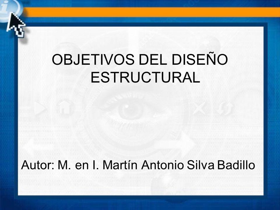 Autor: M. en I. Martín Antonio Silva Badillo OBJETIVOS DEL DISEÑO ESTRUCTURAL